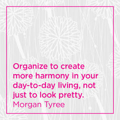 Organize to create more harmony in your day-to-day living, not just to look pretty.