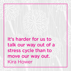 It's harder for us to talk our way out of a stress cycle than to move our way out.