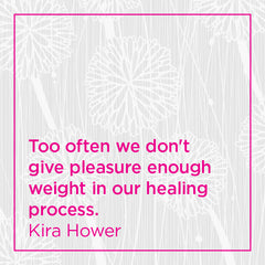 Too often we don't give pleasure enough weight in our healing process.