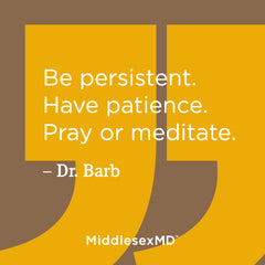 Be persistent. Have patience. Pray or meditate.