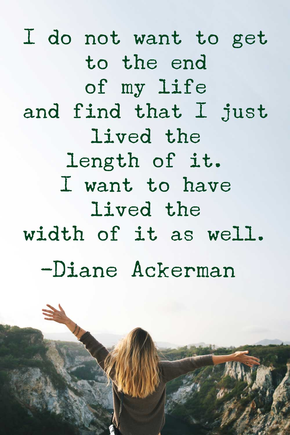 """I do not want to get to the end of my life and find that I just lived the length of it. I want to have lived the width of it as well."" -Diane Ackerman"