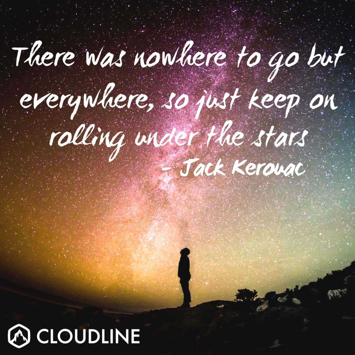 """There was nowhere to go but everywhere, so just keep on rolling under the stars."" -Jack Kerouac 