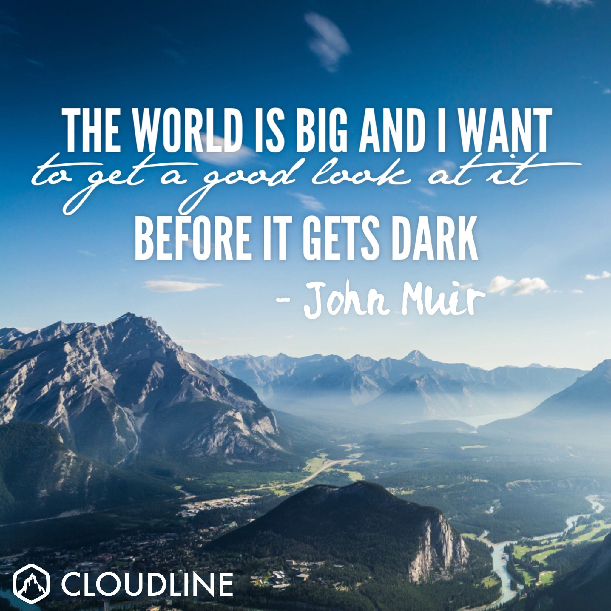 """The world is big and I want to get a good look at it before it gets dark."" - John Muir"