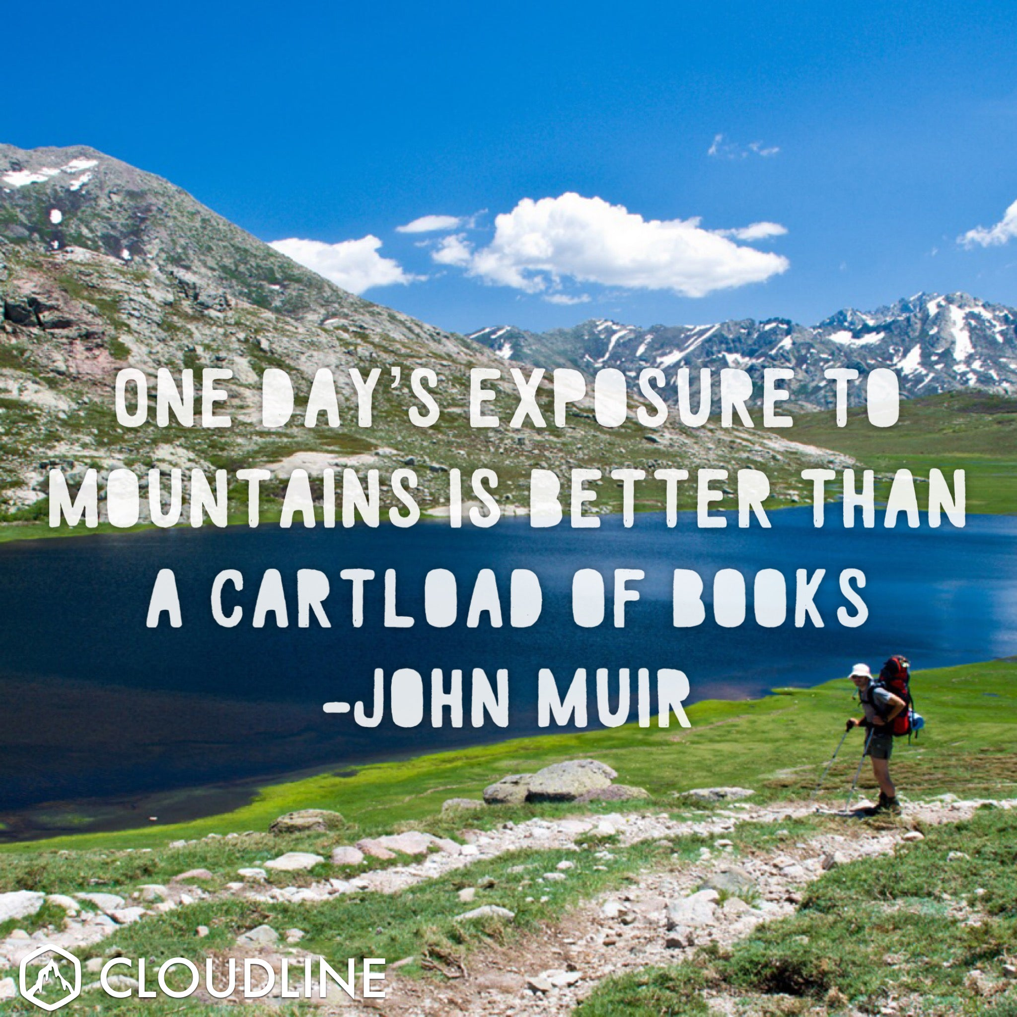 """One day's exposure to mountains is better than a cartload of books."" - John Muir"