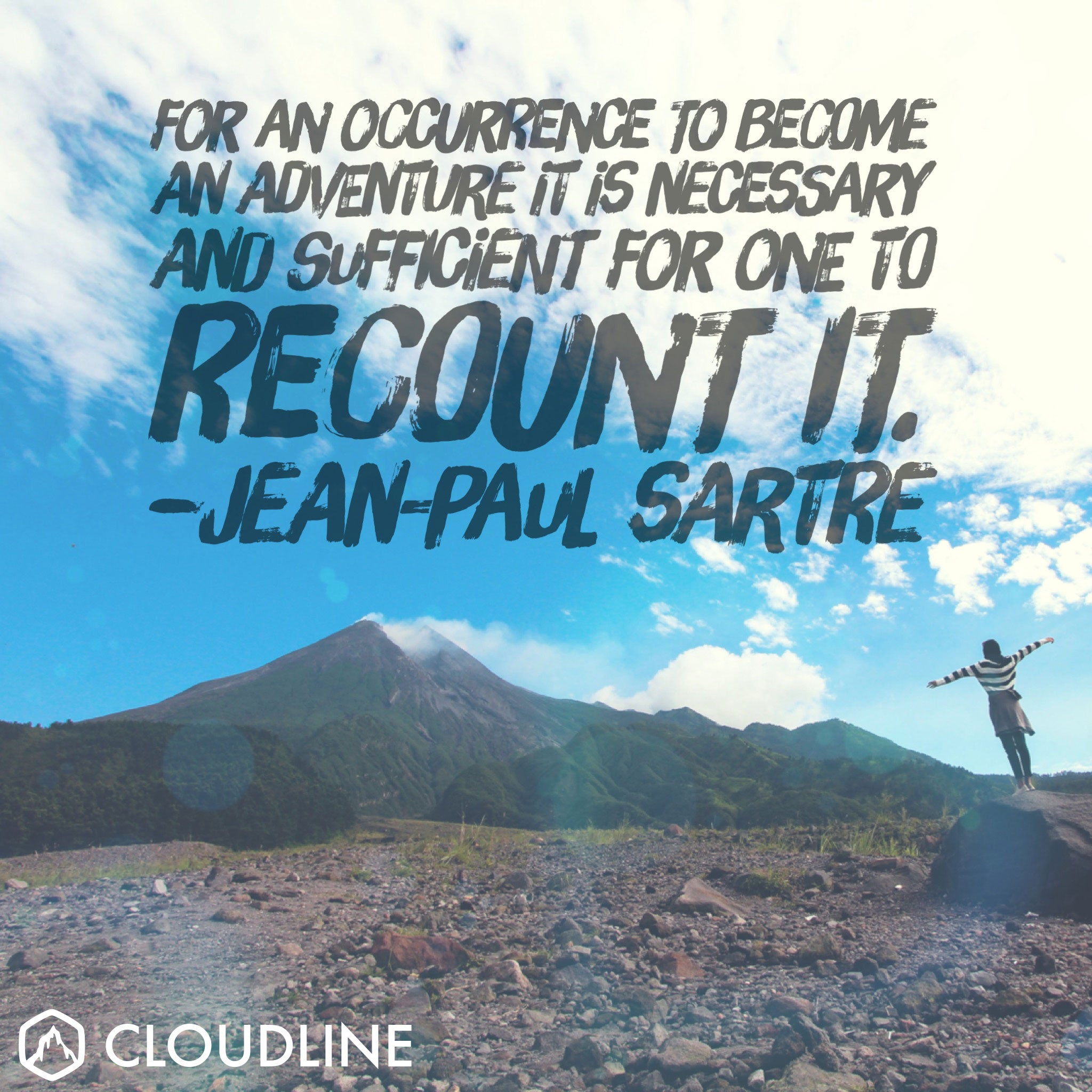 """For an occurrence to become an adventure it is necessary and sufficient for one to recount it."" - Jean-Paul Sartre"