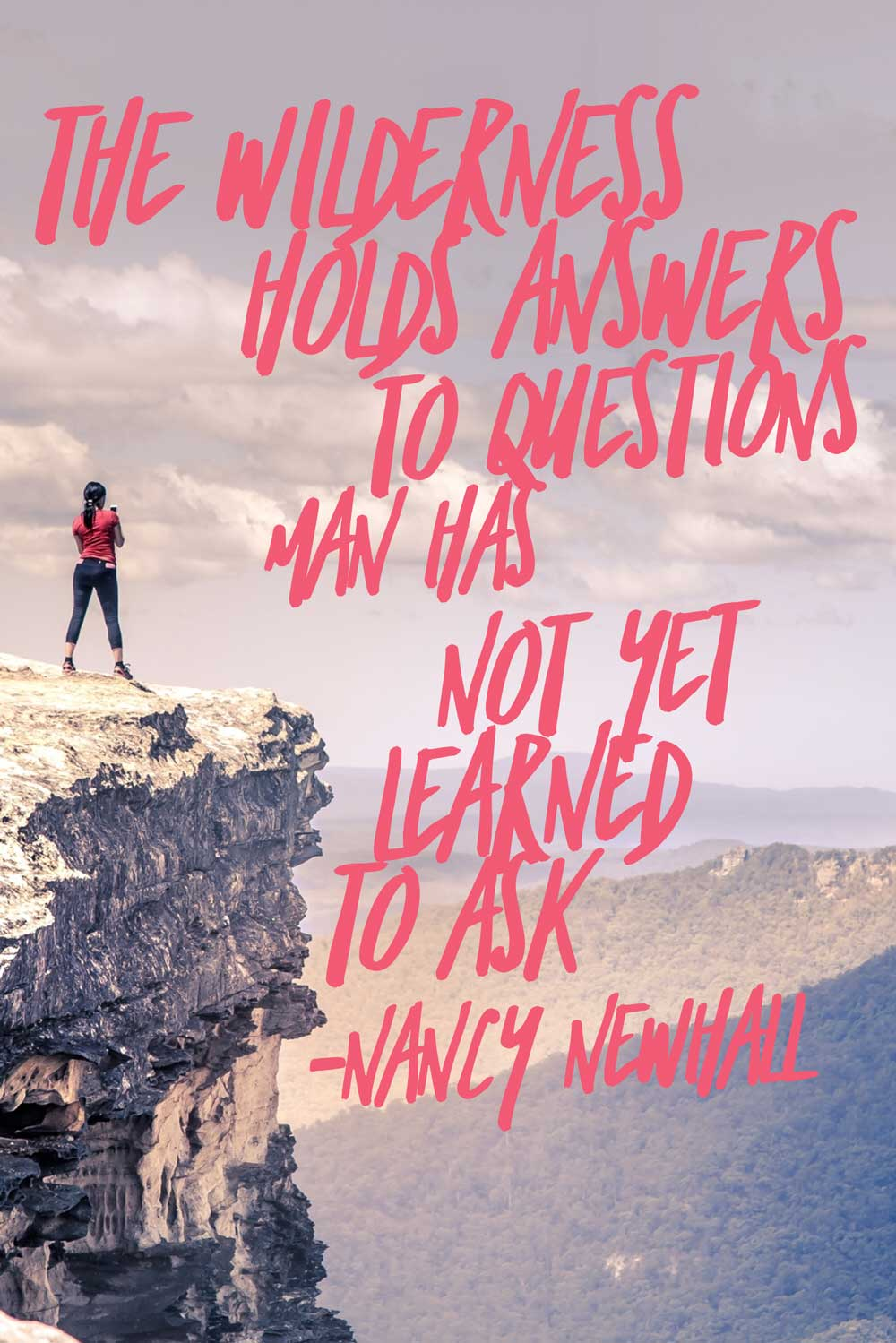 """The wilderness holds answers to questions man has not yet learned to ask.""  - Nancy Newhall"