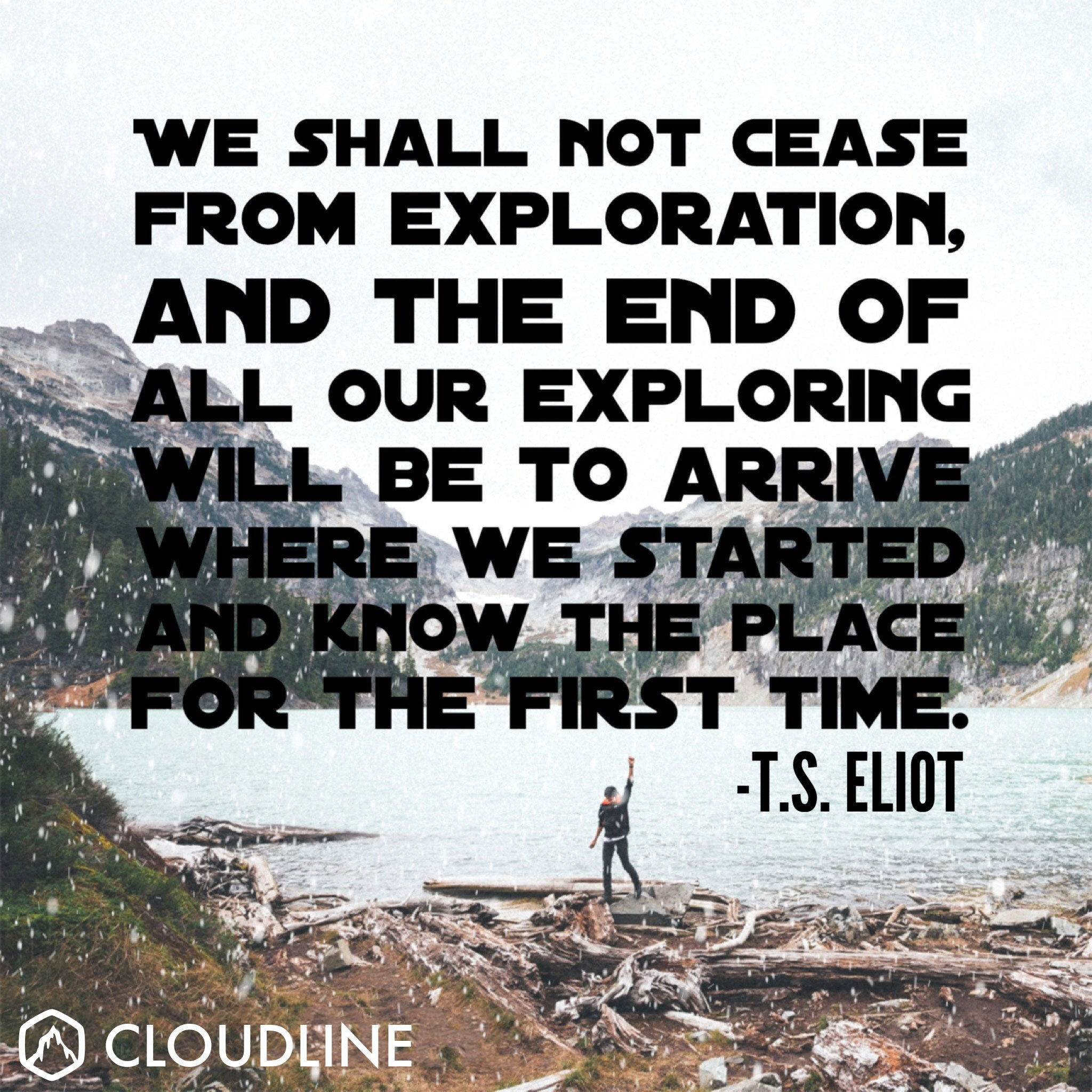 """We shall not cease from exploration, and then end of all our exploring will be to arrive where we started and know the place for the first time."" - T.S Eliot"