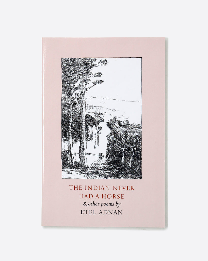 THE INDIAN NEVER HAD A HORSE & OTHER POEMS BY ETEL ADNAN