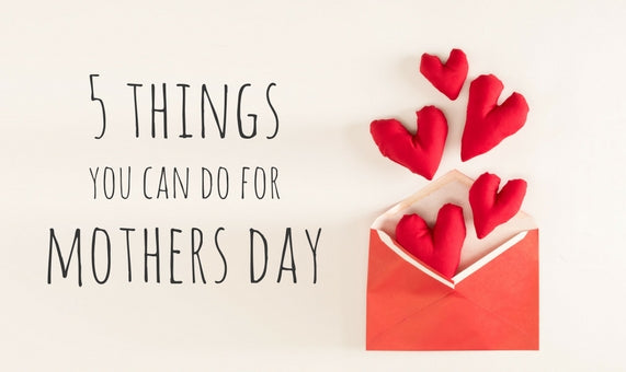 5 Things You Can Do For Mother's Day