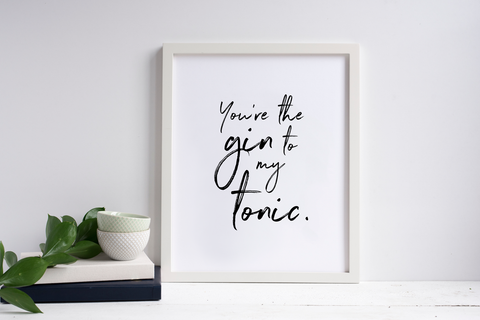 You're The Gin To My Tonic Print