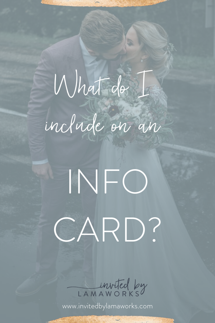 The Invitation is pretty straight forward ...   - who is getting married?   - when?   - where?    .... but then you get to that mysterious additional information card and that's where my couples freeze up. What exactly needs to go on there?