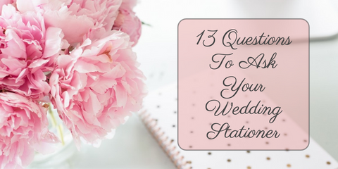 13 Questions To Ask Your Wedding Stationer