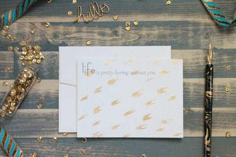 Life is Boring Without You - Hand Painted Gold Note Cards