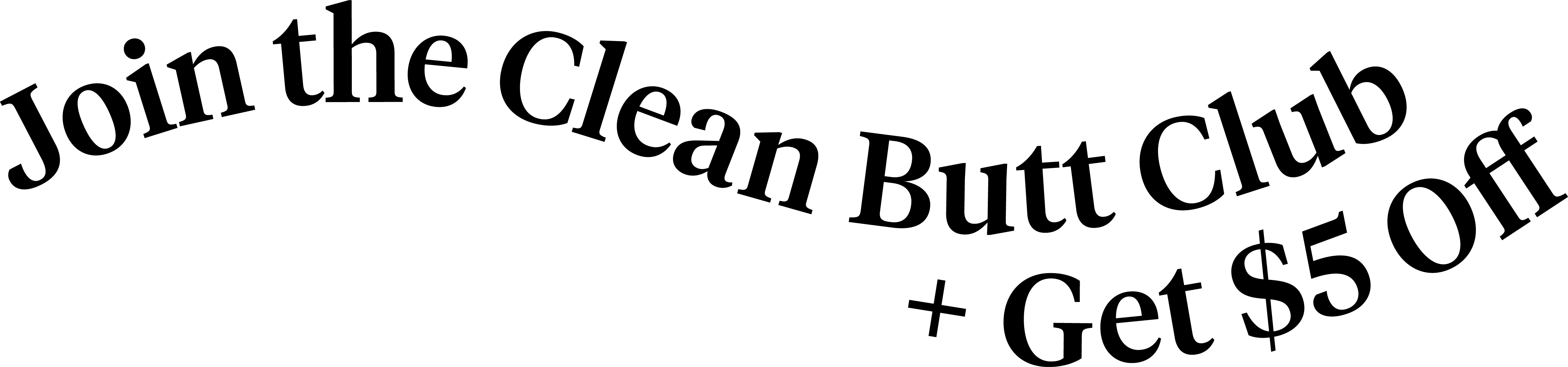 Join the clean butt club and get $5 off, email subscribe.