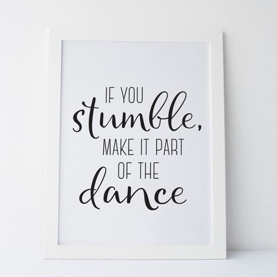 """If you stumble, make it part of the dance"" 