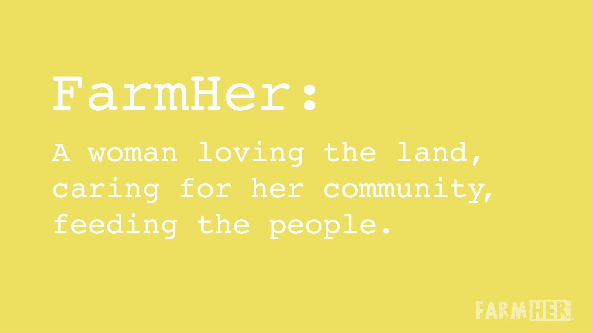 FarmHer Definition: A Woman loving the land, caring for her community, feeding the people.