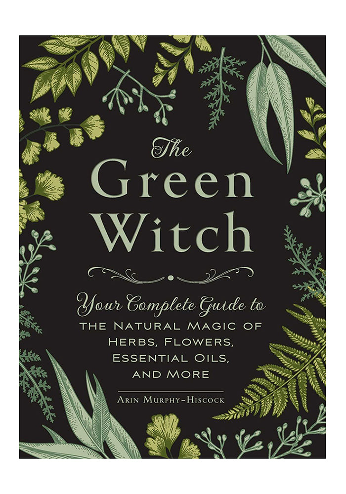 ARIN MURPHY-HISCOCK The Green Witch: Your Complete Guide to the Natural Magic of Herbs, Flowers, Essential Oils, and More