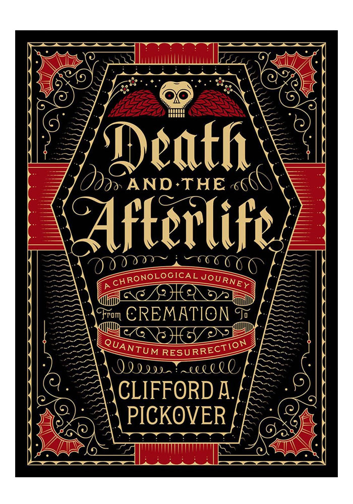 CLIFFORD A. PICKOVER Death And The Afterlife: A Chronological Journey From Cremation To Quantum Resurrection