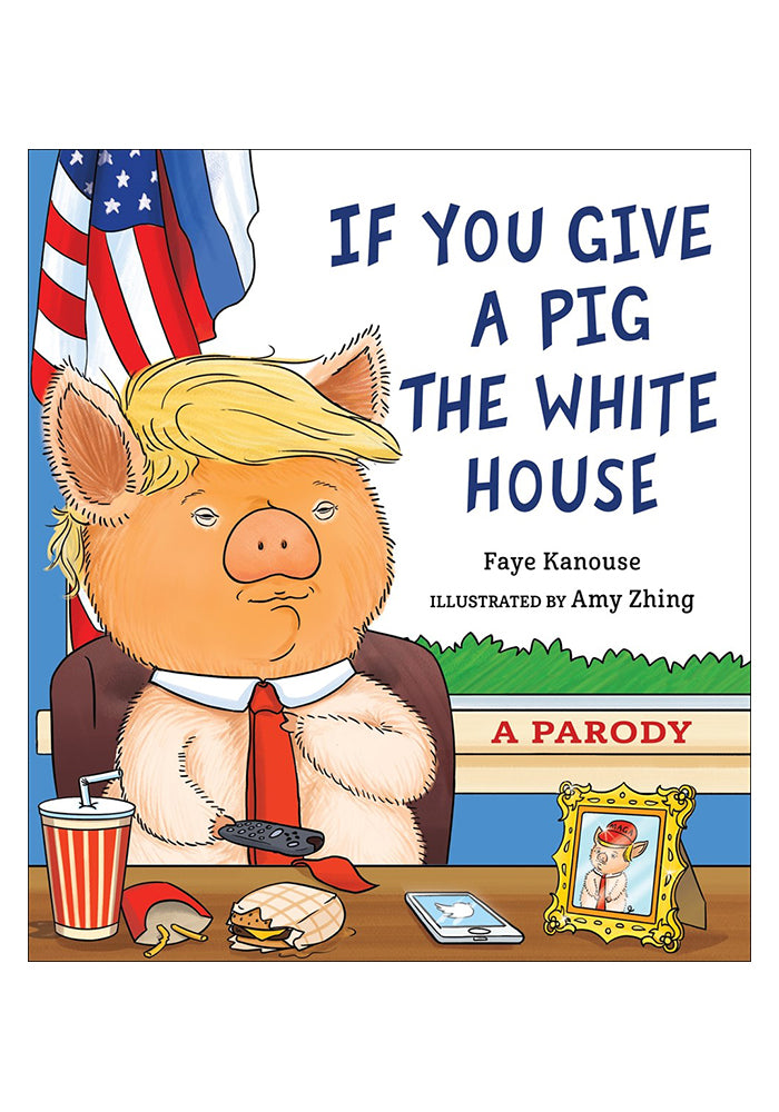FAYE KANOUSE AND AMY ZHING If You Give a Pig the White House: A Parody for Adults