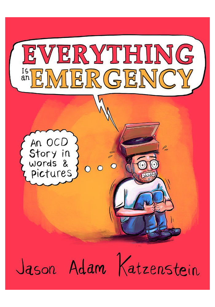 JASON ADAM KATZENSTEIN Everything Is an Emergency: An OCD Story in Words & Pictures