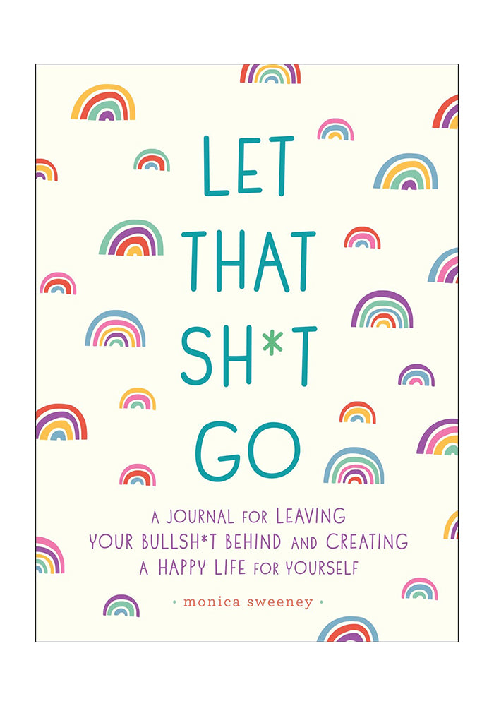 JOURNAL Let That Sh*t Go: A Journal For Leaving Your Bullsh*t Behind And Creating A Happy Life