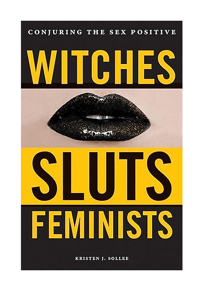 KRISTEN J. SOLLEE Witches, Sluts, Feminists: Conjuring the Sex Positive
