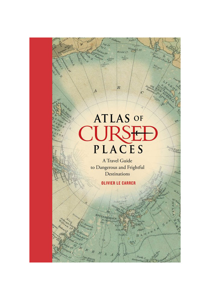 OLIVIER LE CARRER Atlas of Cursed Places: A Travel Guide to Dangerous and Frightful Destinations