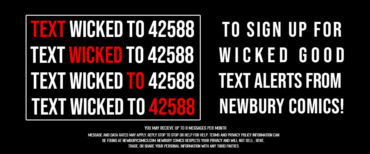 Text 'WICKED' to 42588 to sign up for Wicked Good Text Alerts from Newbury Comics! - You may receive up to 8 messages per month, message and data rates may apply, reply 'STOP' to stop or HELP' for help, click here for additional terms and conditions