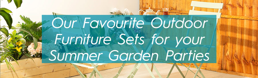 Our Favourite Outdoor Furniture Sets for your Summer Garden Parties