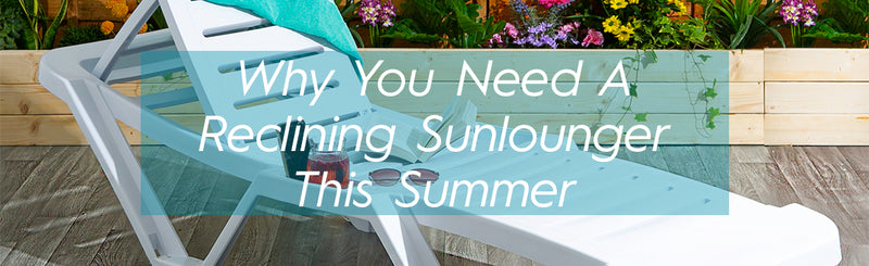 Why you Need a Reclining Sunlounger This Summer