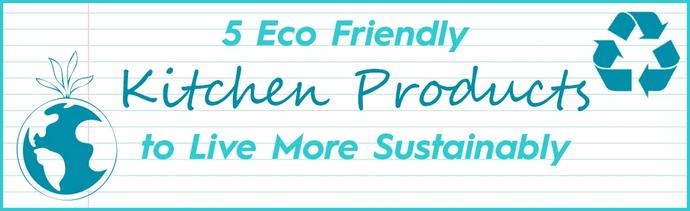 Eco Friendly Kitchen Products to Live More Sustainably
