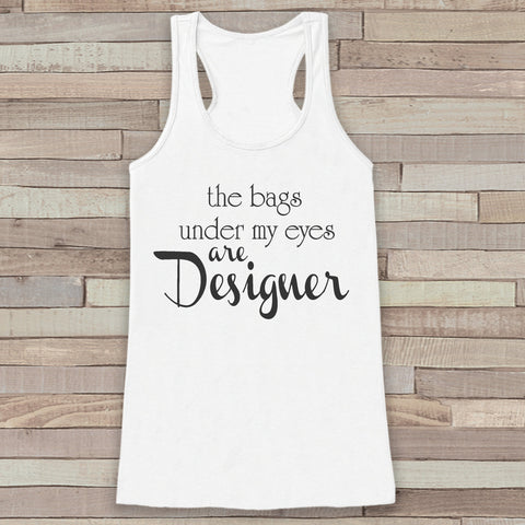 Women's Tank Tops - Funny Tank Top - The Bags Under My Eyes are Designer Tank - Gift for Friends - Workout Tank - Tired, Sleepy Gift Idea