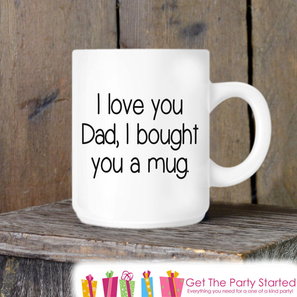 Coffee Mug, Father's Day Mug, I Love You Dad I Bought You A Mug, Novelty Ceramic Mug, Coffee Cup Gift, Fathers Day Gift, Dad Coffee Mug - Get The Party Started