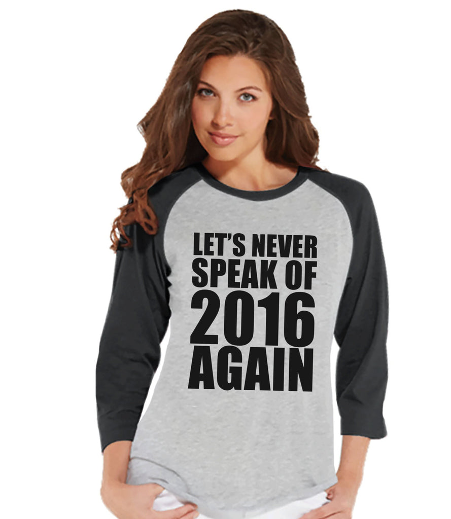 Never Speak of 2016 Again - New Years Outfit - Womens Baseball Tee - Womens Shirt - Grey Raglan - Grey Baseball Tee - Happy New Years Shirt - Get The Party Started