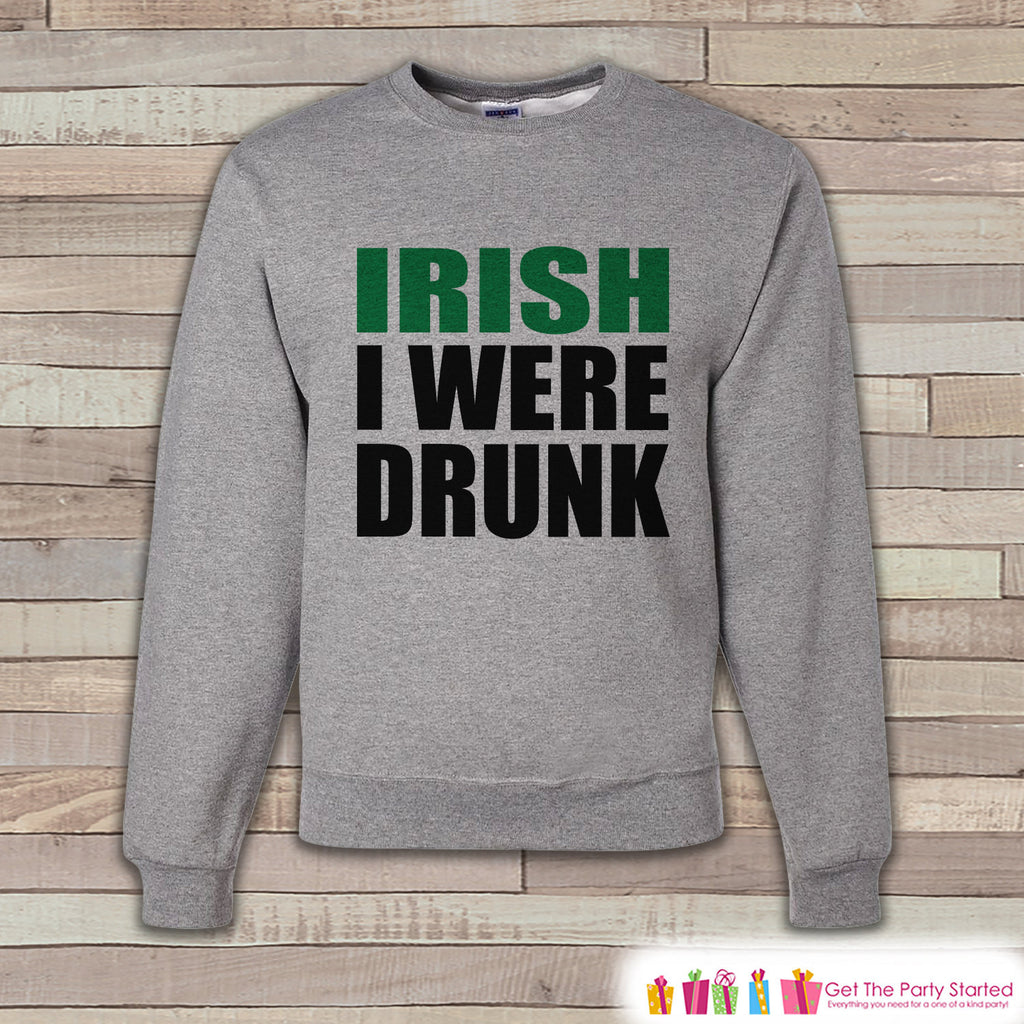 Adult St. Patrick's Day - Funny St Patricks Sweatshirt - Irish I Were Drunk - Drinking Shirt - Irish Pride - Grey Pullover - Adult Crewneck - Get The Party Started