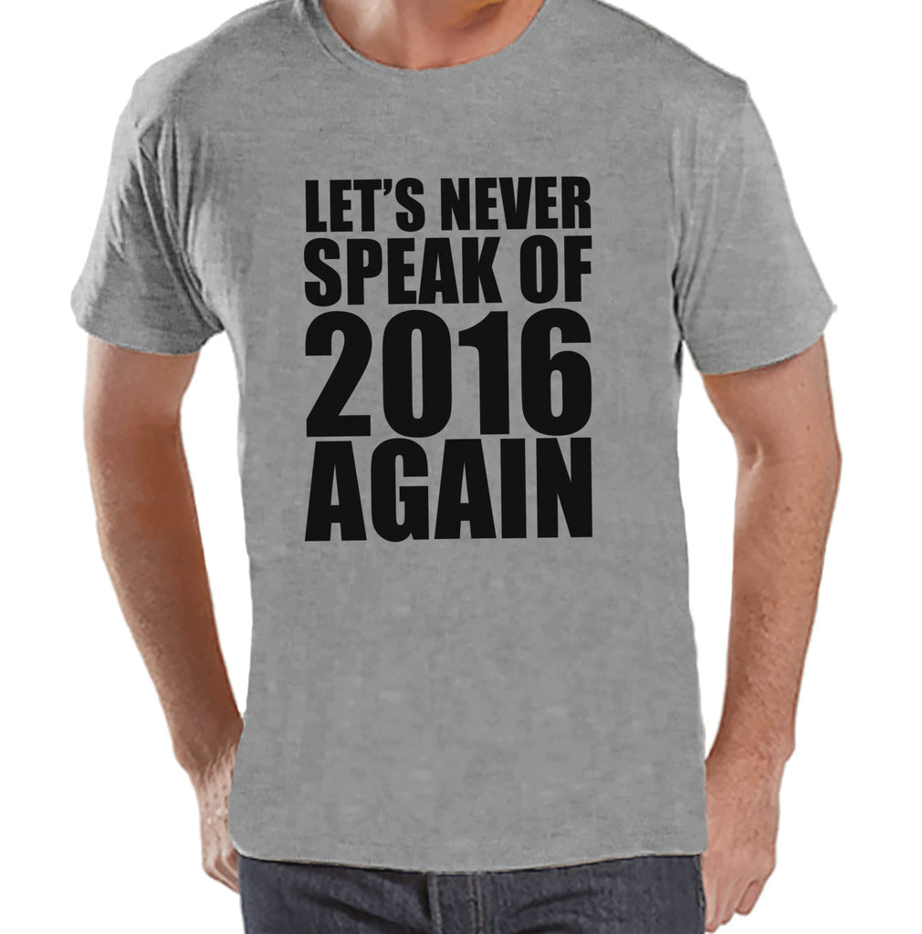 Never Speak of 2016 Again - New Years Eve Shirt - Funny New Years Shirt - Mens Grey Shirt - Mens Grey Tee - Humorous Gift for Him - Get The Party Started