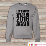 Never Speak Of 2016 Again Sweatshirt - Funny Adult Crewneck - Funny New Year - Funny Holiday Sweatshirt - Holiday Gift Idea - Happy New Year - Get The Party Started