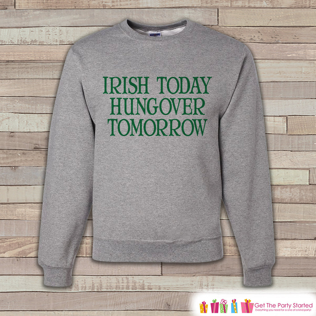 Adult St. Patrick's Day - Funny St Patricks Sweatshirt - Irish Today Drunk Tomorrow - Drinking Shirt - Grey Pullover - Adult Crewneck - Get The Party Started