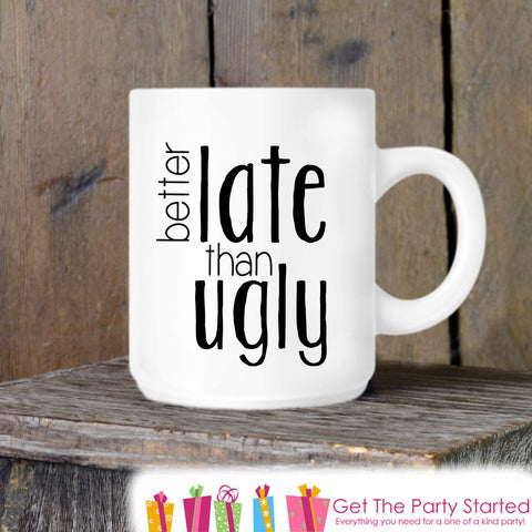 Coffee Mug, Better Late Than Ugly, Novelty Ceramic Mug, Humorous Quote Mug, Coffee Cup Gift, Funny Gift Idea for Her, Coffee Lover - Get The Party Started