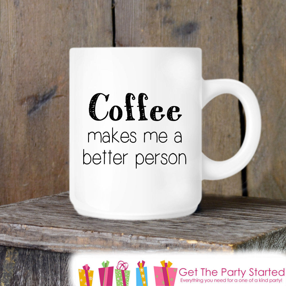 Coffee Mug, Coffee Makes Me a Better Person, Novelty Ceramic Mug, Humorous Quote Mug, Coffee Cup Gift, Gift for Her or Him, Coffee Lover - Get The Party Started
