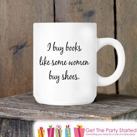 Coffee Mug, I Buy Books Like Some Women Buy Shoes, Book Lover Ceramic Mug, Coffee Cup Gift, Gift for Her, Coffee Lover, Book Lover Gift Idea - Get The Party Started