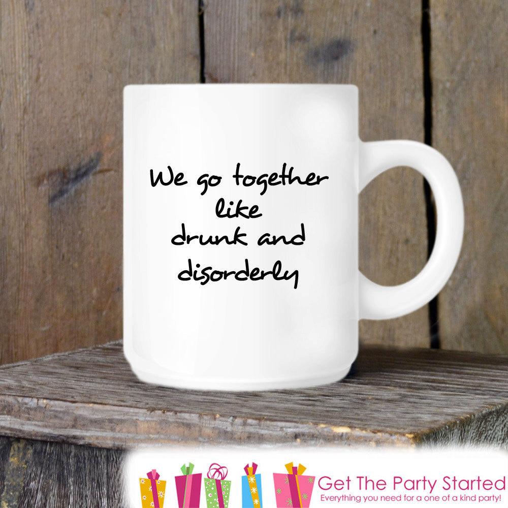 Coffee Mug, We Go Together Like Drunk and Disorderly, Funny Novelty Ceramic Mug, Humorous Quote Mug, Coffee Cup Gift, Gift Idea for Him - Get The Party Started