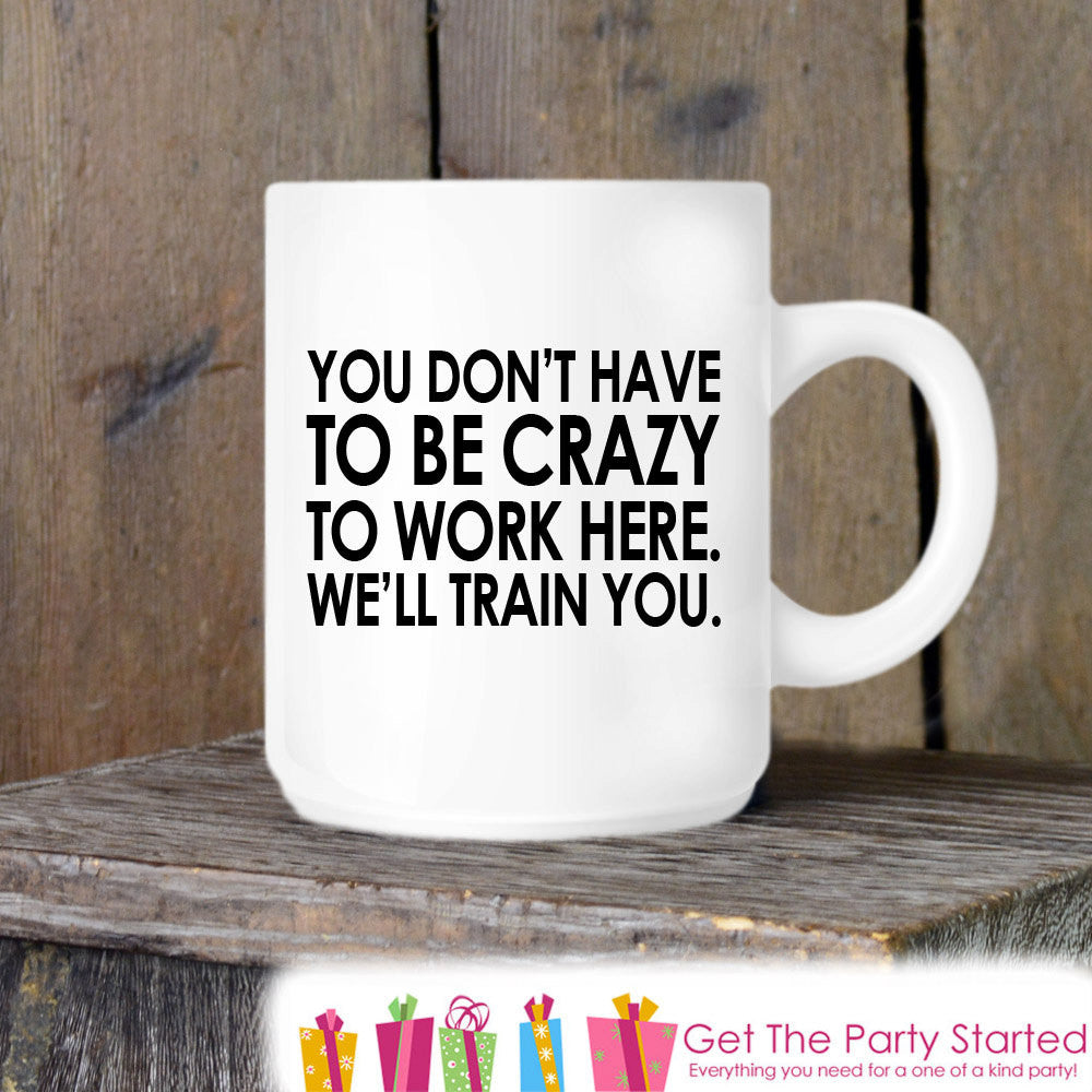 Coworker Gift, Coffee Mug, You Don't Have To Be Crazy To Work Here, Novelty Ceramic Mug, Humorous Quote Mug, Funny Coffee Cup Boss Gift Idea - Get The Party Started
