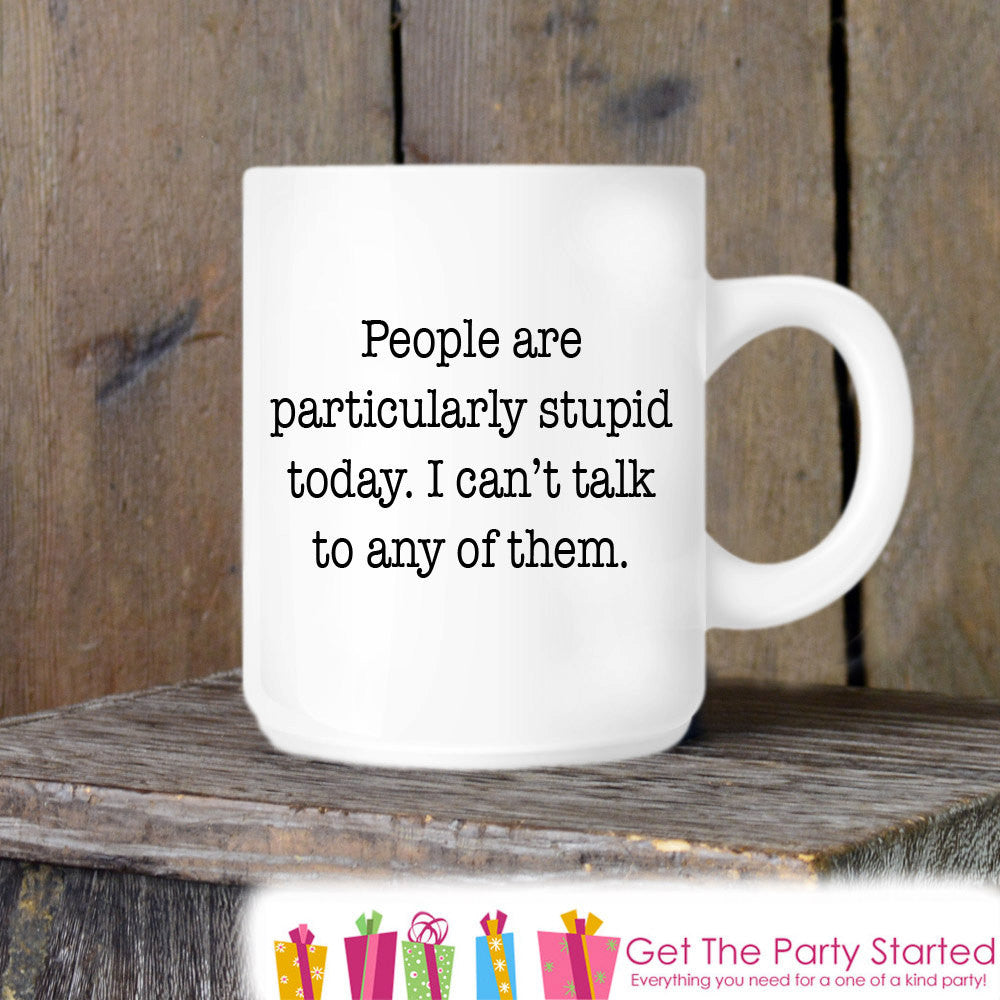 Coworker Gift, Funny Coffee Mug, People Are Stupid Today, Novelty Ceramic Mug, Humorous Quote Mug, Funny Coffee Cup Boss Gift, Coffee Lover - Get The Party Started