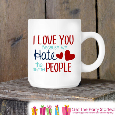 Valentine's Coffee Mug, We Hate The Same People, Novelty Ceramic Mug, Humorous Coffee Cup Gift, Gift for Her or Him, Coffee Lover Gift Idea - Get The Party Started