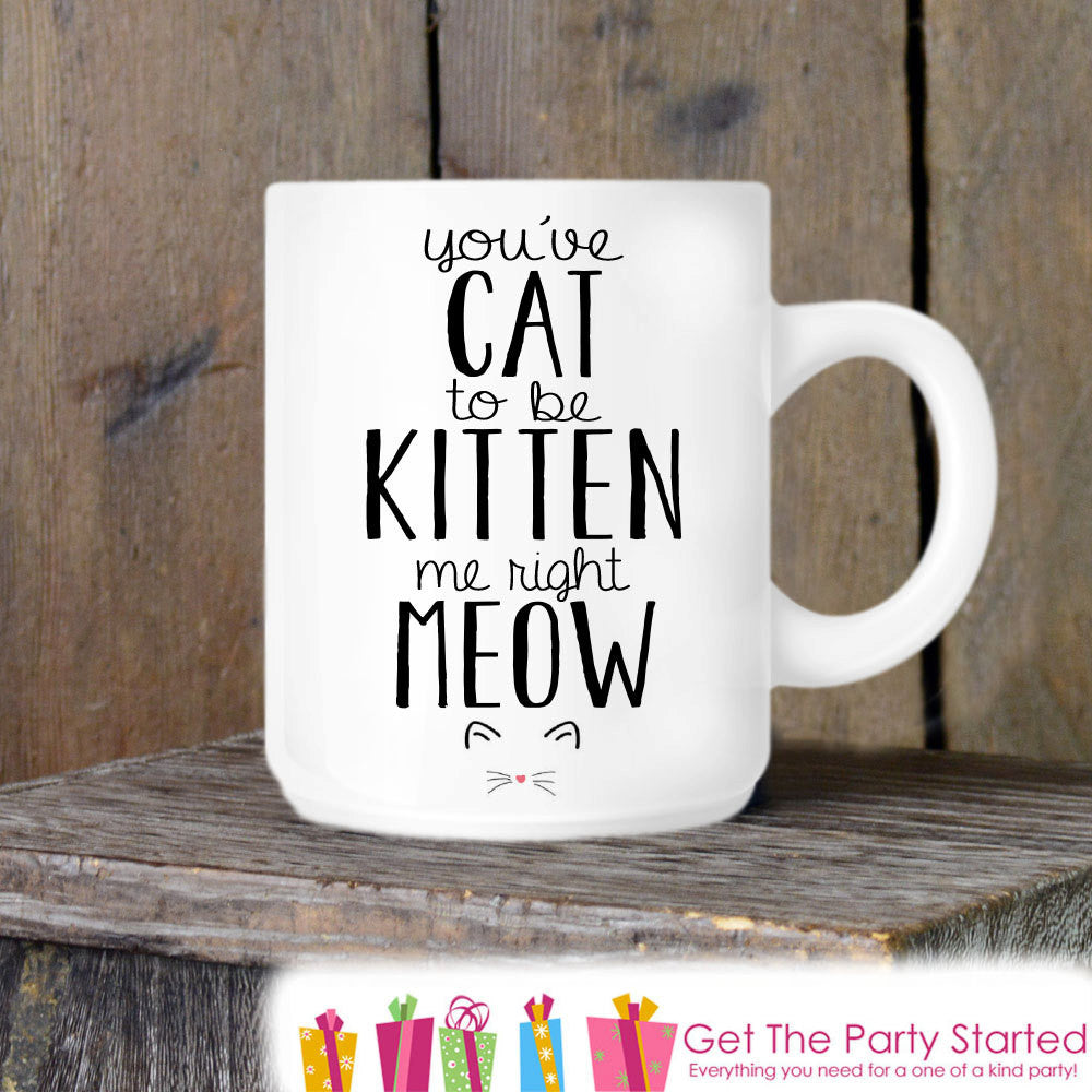 Cat Lover, Coffee Mug, Cat To Be Kitten Me Right Meow, Novelty Ceramic Mug, Humorous Quote Mug, Cat Lover Coffee Cup Gift Idea - Get The Party Started