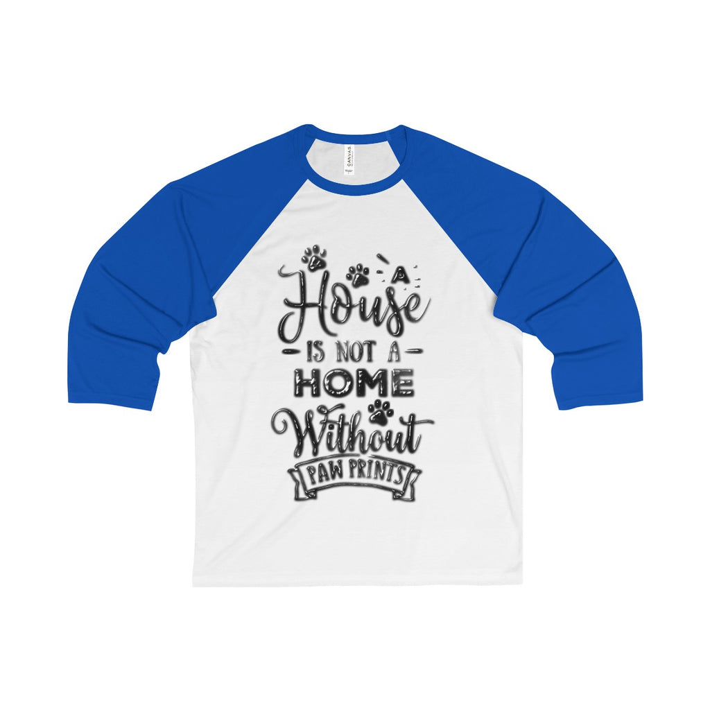 House Isn't a Home Without Paws Theme -  3/4 Sleeve Baseball Tee for Guys & Gals - available in 7 Colors in 5 Sizes - Daisey's Doggie Chic