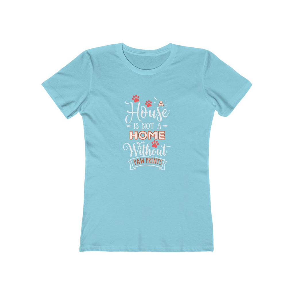 A House Isn't a Home Without Paws - Boyfriend Tee Shirt for Women - Available in 18 Colors - Sizes S,M,L,XL,2XL - Daisey's Doggie Chic