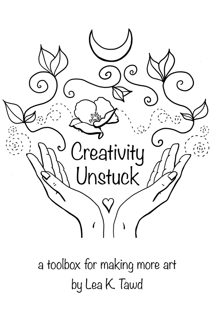 Creativity Unstuck: a toolbox for making more art by Lea K. Tawd cover image shows an illustration of two hands with a heart between them, with flowers and vines flowing between the hands and a moon at the top