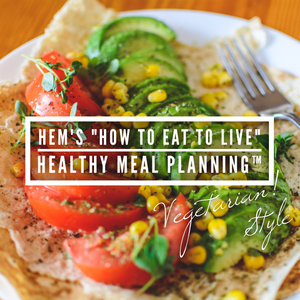 "HEM's ""How to Eat to Live"" Meal Planning™: Vegetarian!"